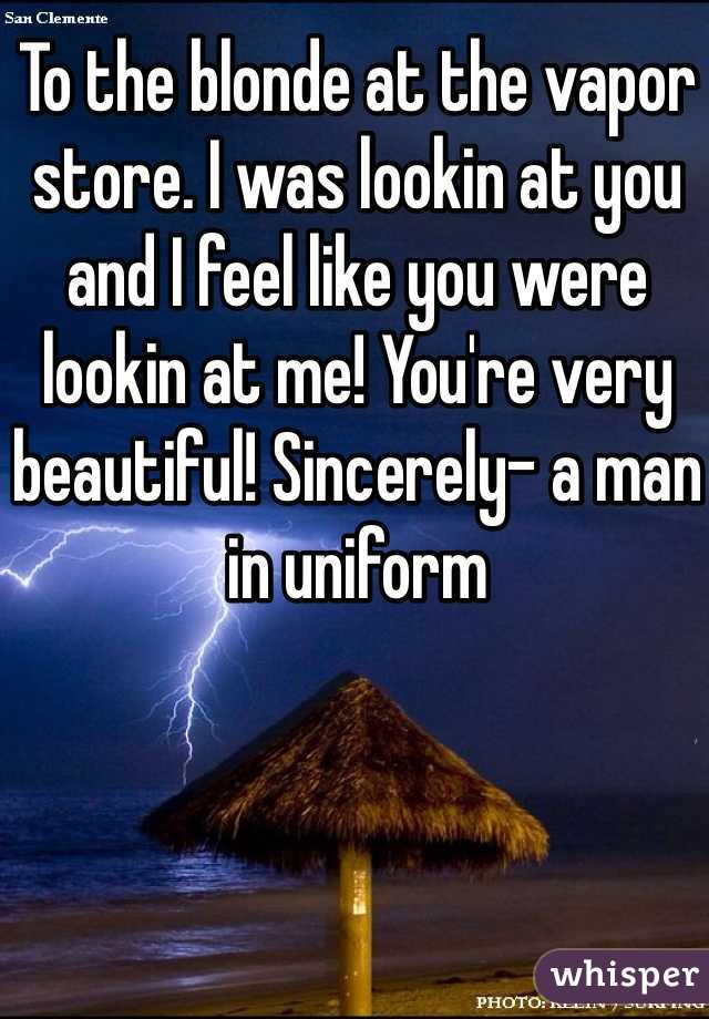 To the blonde at the vapor store. I was lookin at you and I feel like you were lookin at me! You're very beautiful! Sincerely- a man in uniform