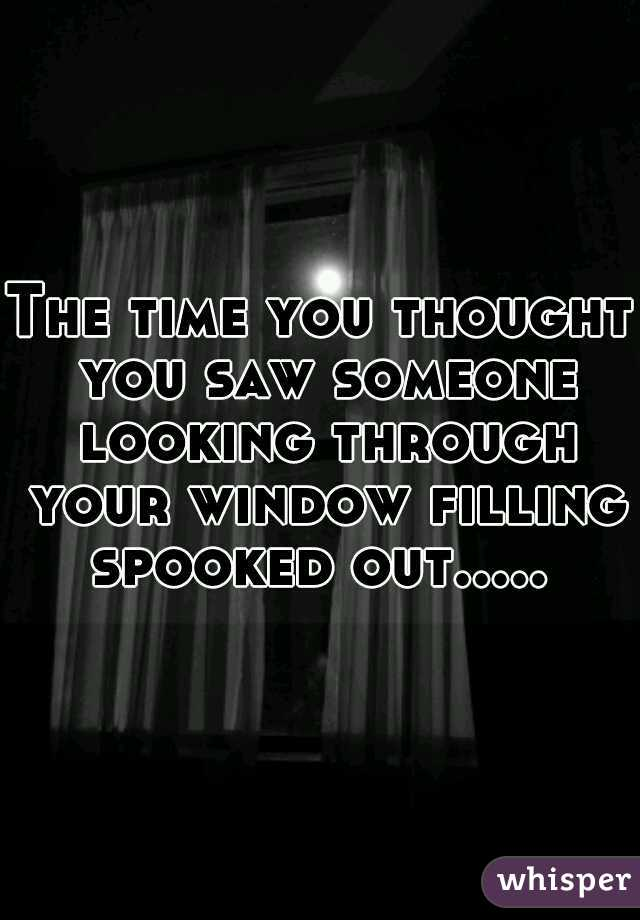 The time you thought you saw someone looking through your window filling spooked out.....