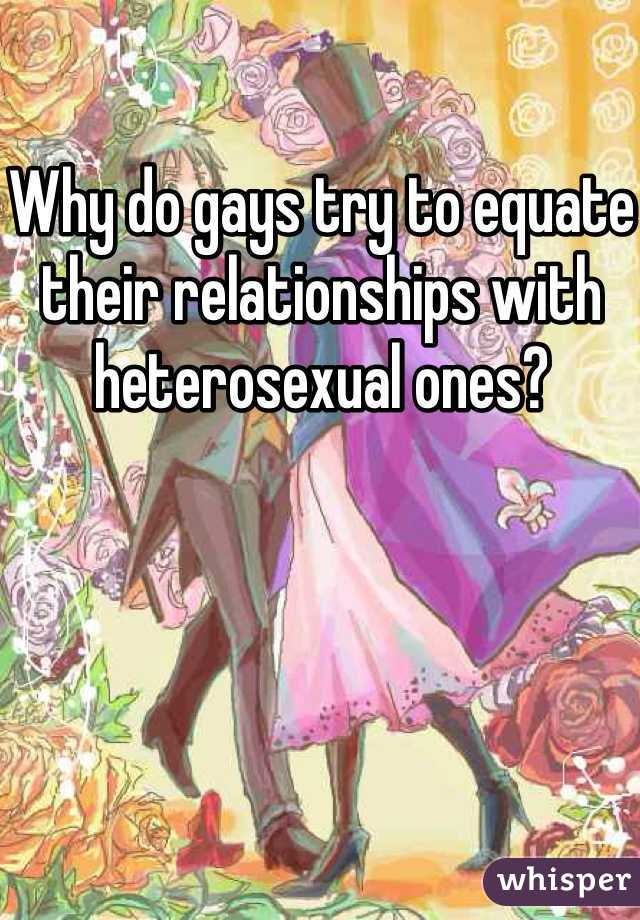 Why do gays try to equate their relationships with heterosexual ones?