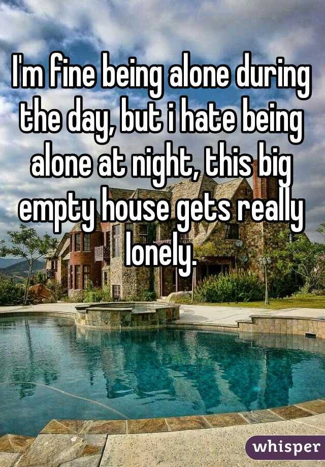 I'm fine being alone during the day, but i hate being alone at night, this big empty house gets really lonely.