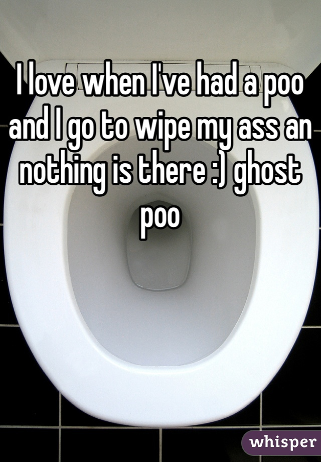 I love when I've had a poo and I go to wipe my ass an nothing is there :) ghost poo