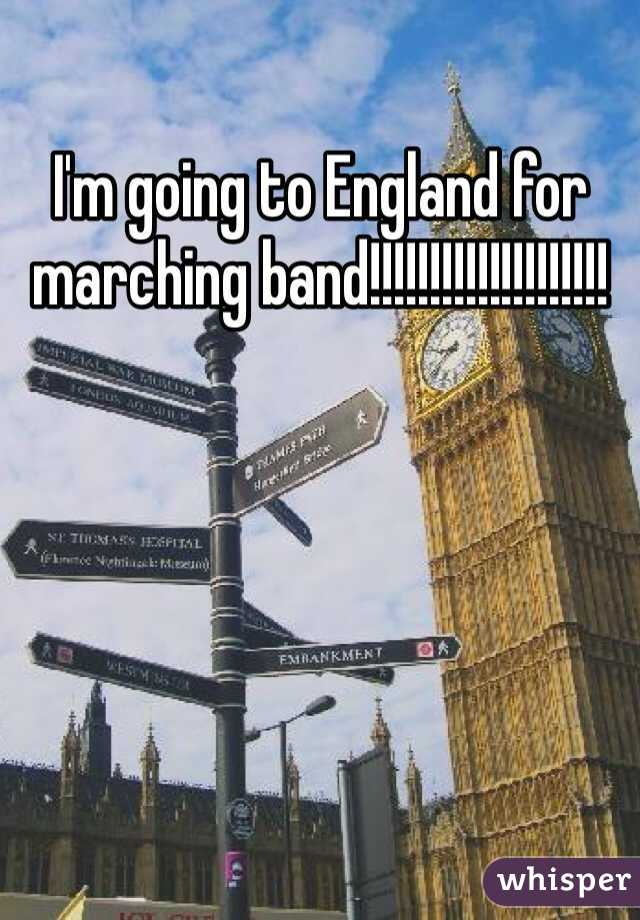 I'm going to England for marching band!!!!!!!!!!!!!!!!!!!!