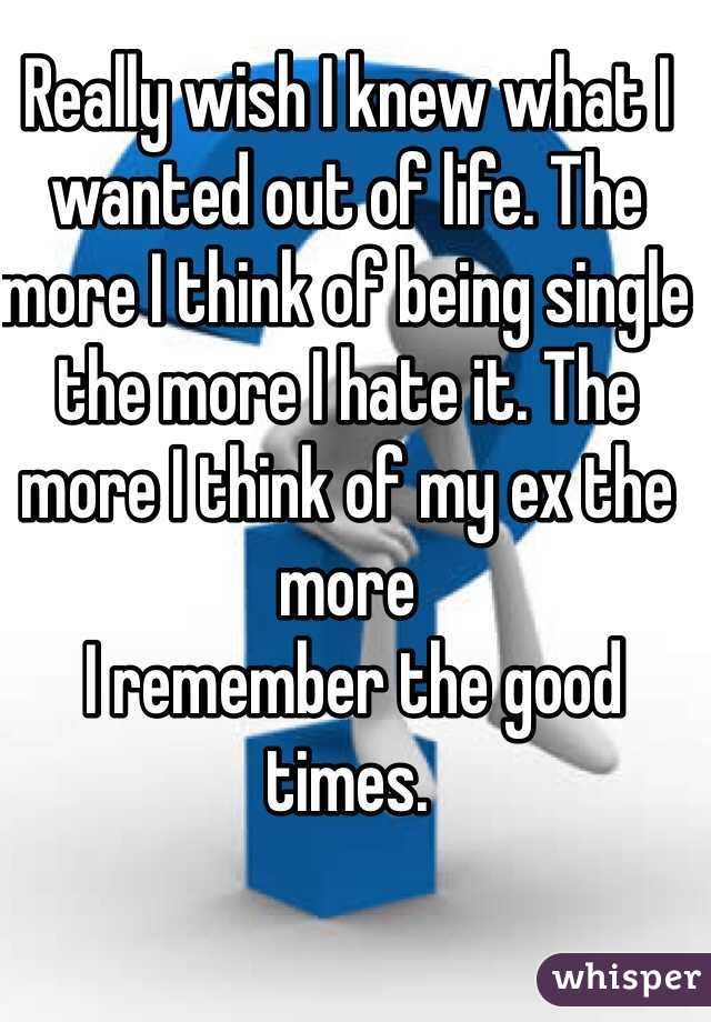 Really wish I knew what I wanted out of life. The more I think of being single the more I hate it. The more I think of my ex the more  I remember the good times.