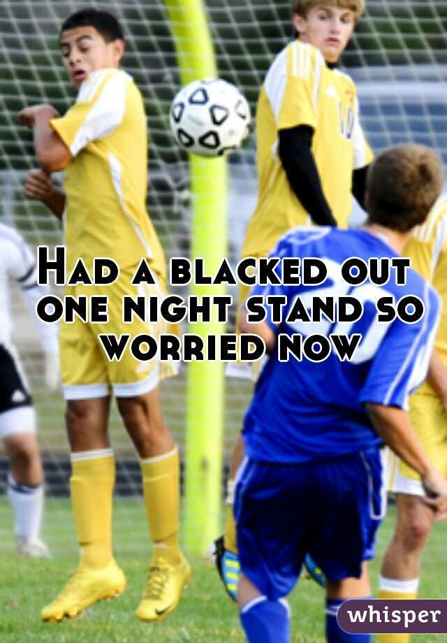 Had a blacked out one night stand so worried now