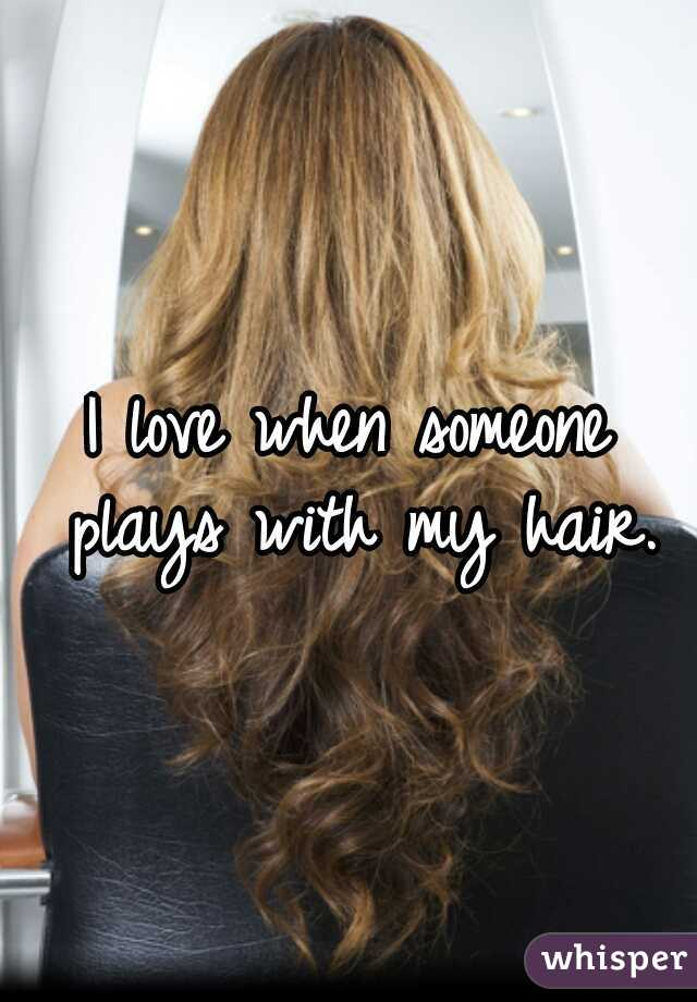 I love when someone plays with my hair.