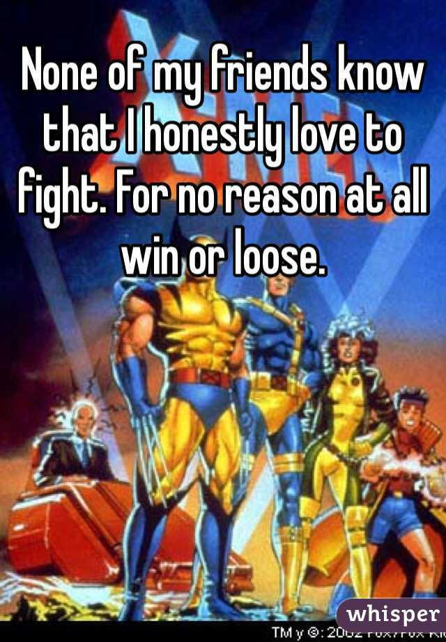 None of my friends know that I honestly love to fight. For no reason at all win or loose.