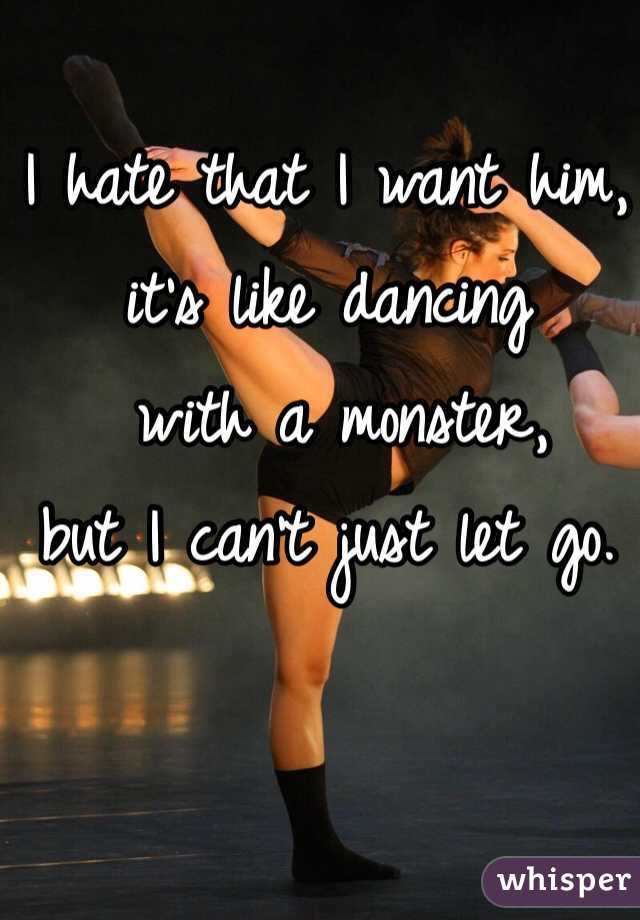 I hate that I want him,  it's like dancing  with a monster,  but I can't just let go.