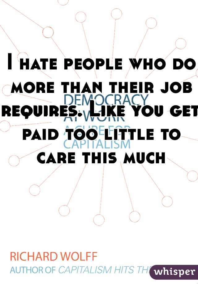 I hate people who do more than their job requires. Like you get paid too little to care this much