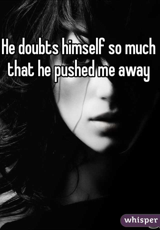 He doubts himself so much that he pushed me away