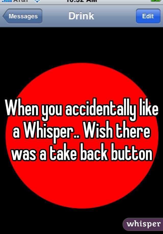 When you accidentally like a Whisper.. Wish there was a take back button