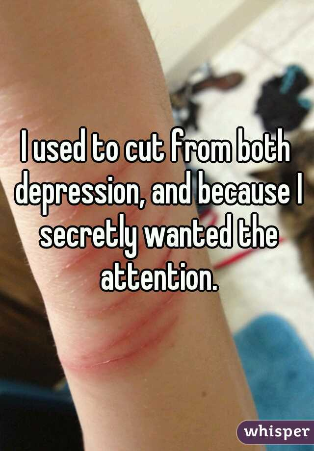 I used to cut from both depression, and because I secretly wanted the attention.