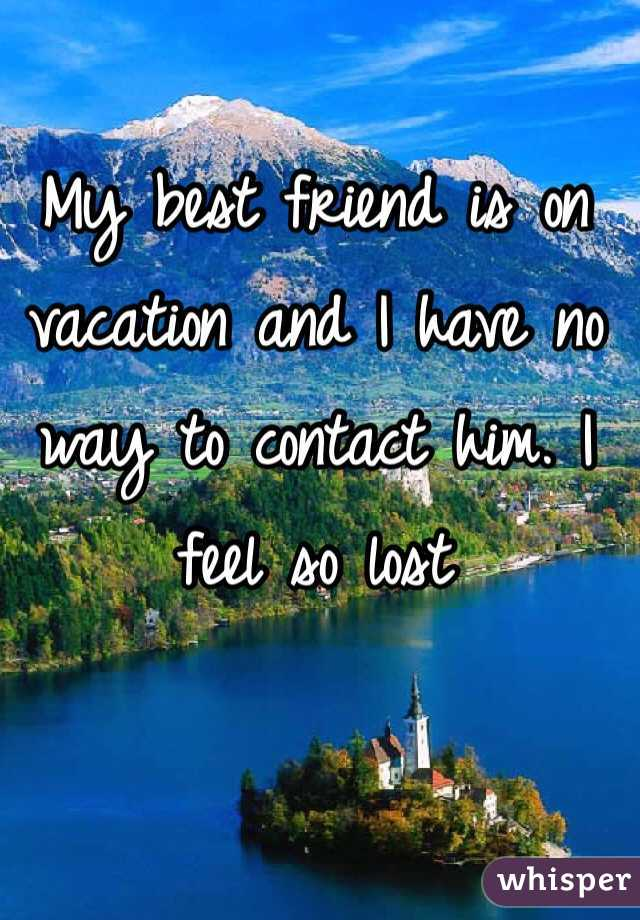 My best friend is on vacation and I have no way to contact him. I feel so lost