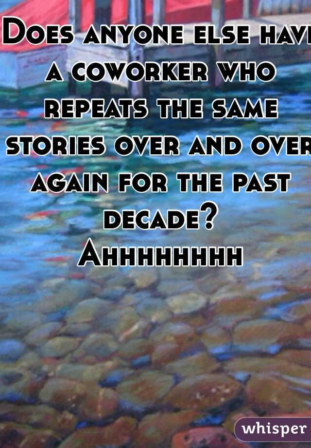 Does anyone else have a coworker who repeats the same stories over and over again for the past decade? Ahhhhhhhh