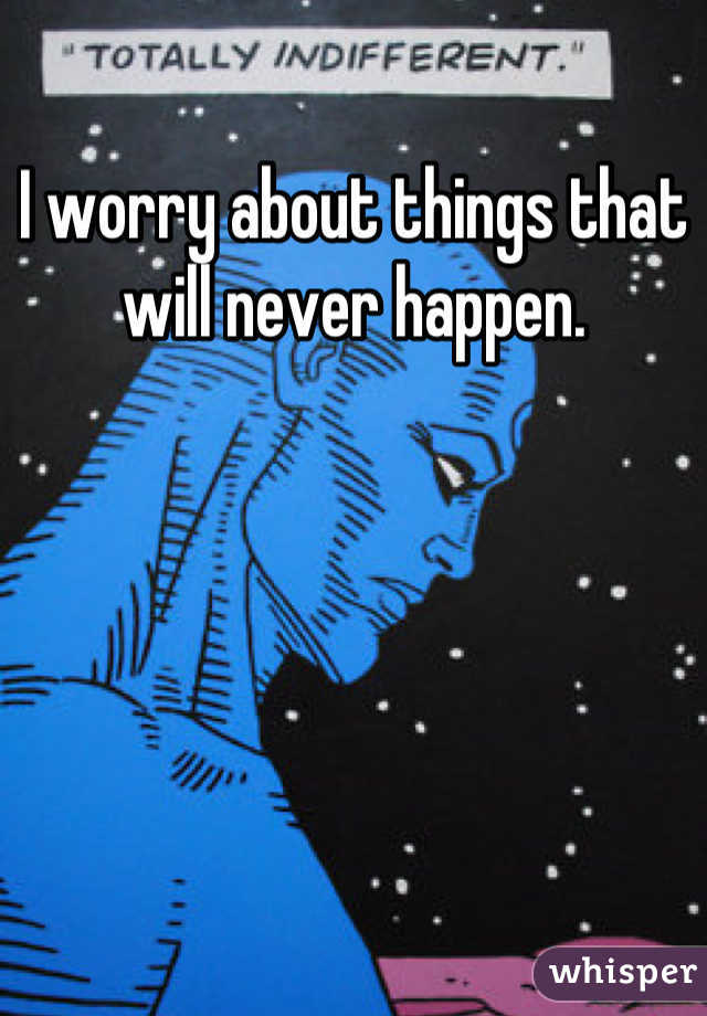 I worry about things that will never happen.