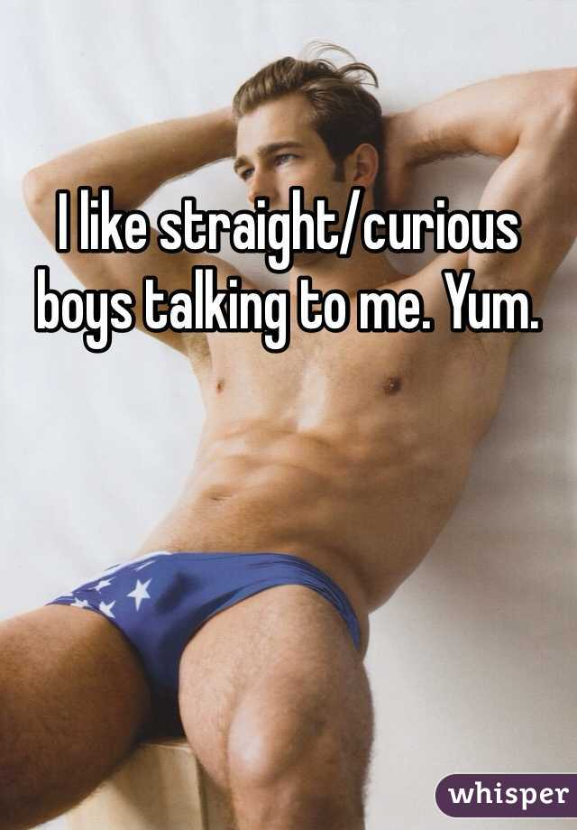 I like straight/curious boys talking to me. Yum.