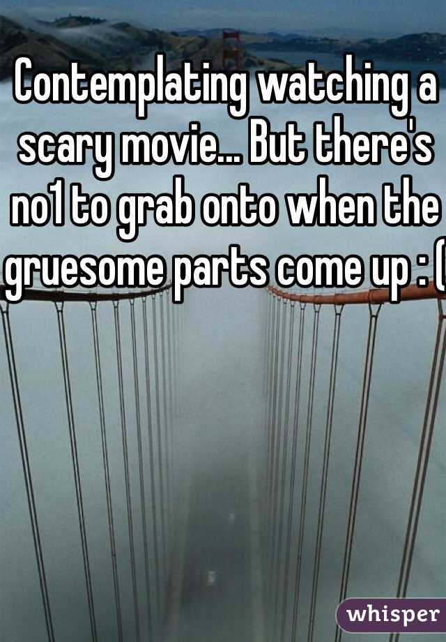 Contemplating watching a scary movie... But there's no1 to grab onto when the gruesome parts come up : (