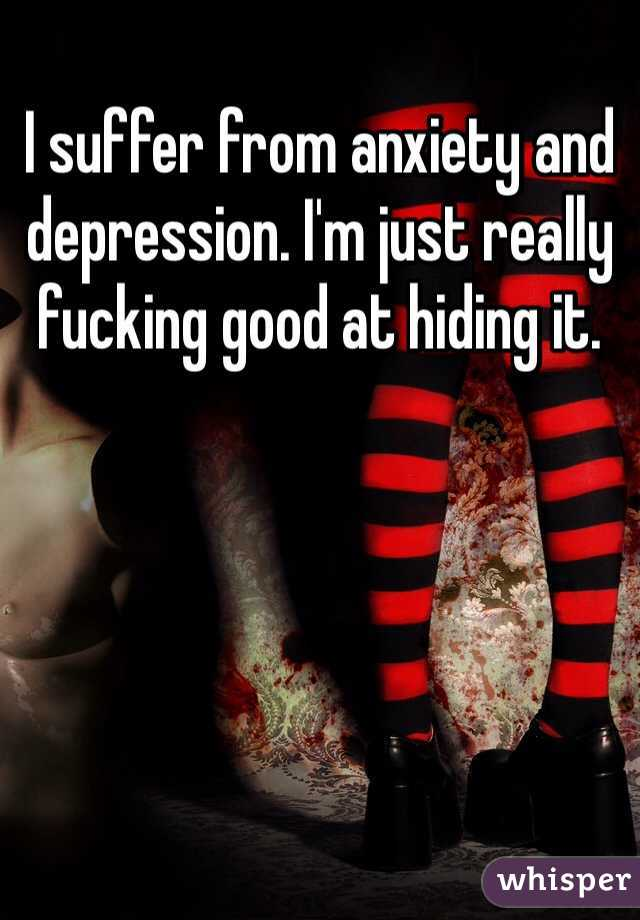 I suffer from anxiety and depression. I'm just really fucking good at hiding it.