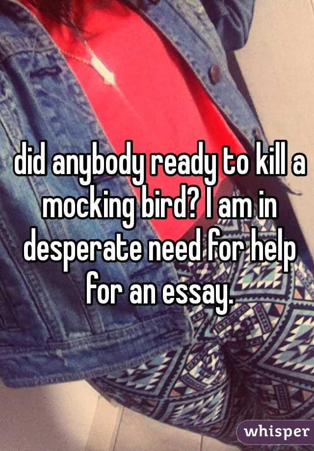 did anybody ready to kill a mocking bird? I am in desperate need for help for an essay.