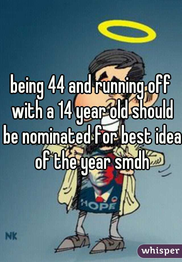 being 44 and running off with a 14 year old should be nominated for best idea of the year smdh