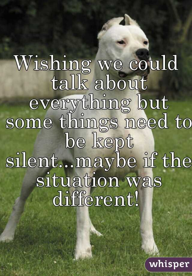 Wishing we could talk about everything but some things need to be kept silent...maybe if the situation was different!