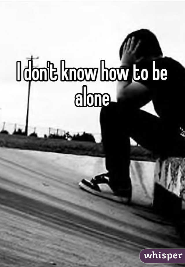 I don't know how to be alone