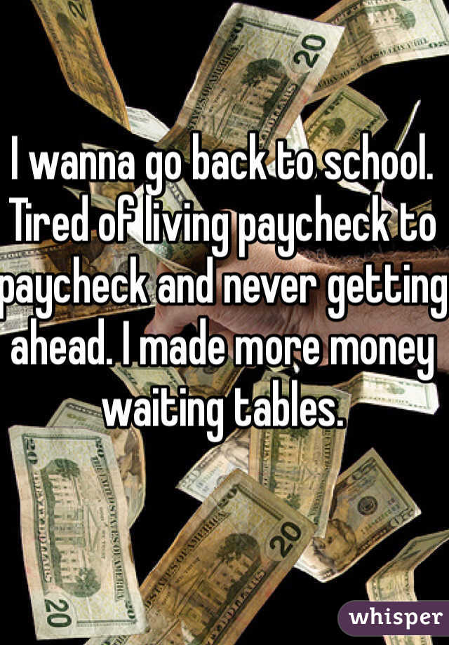 I wanna go back to school.  Tired of living paycheck to paycheck and never getting ahead. I made more money waiting tables.