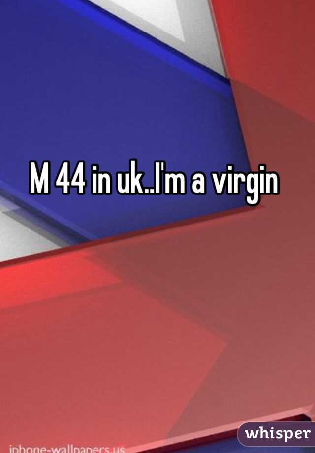 M 44 in uk..I'm a virgin