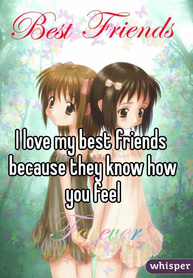 I love my best friends because they know how you feel