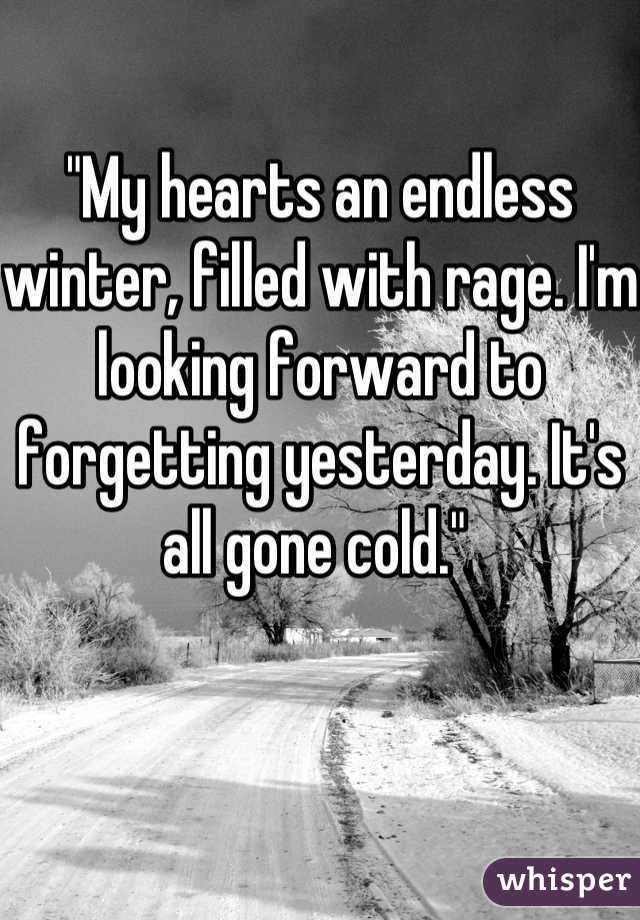 """My hearts an endless winter, filled with rage. I'm looking forward to forgetting yesterday. It's all gone cold."""