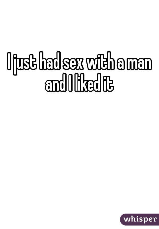 I just had sex with a man  and I liked it