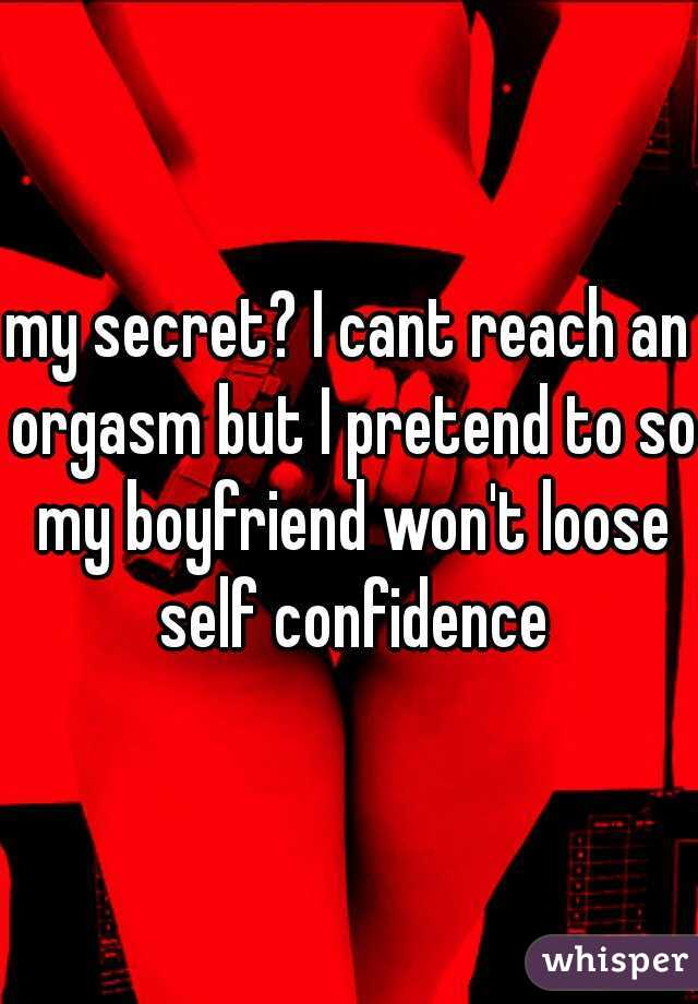 my secret? I cant reach an orgasm but I pretend to so my boyfriend won't loose self confidence