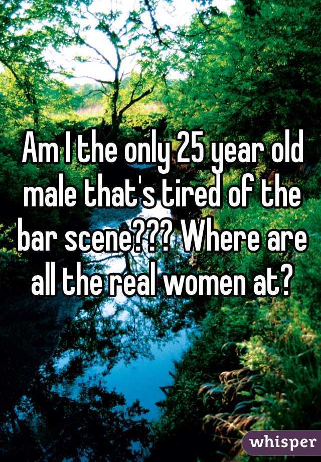 Am I the only 25 year old male that's tired of the bar scene??? Where are all the real women at?