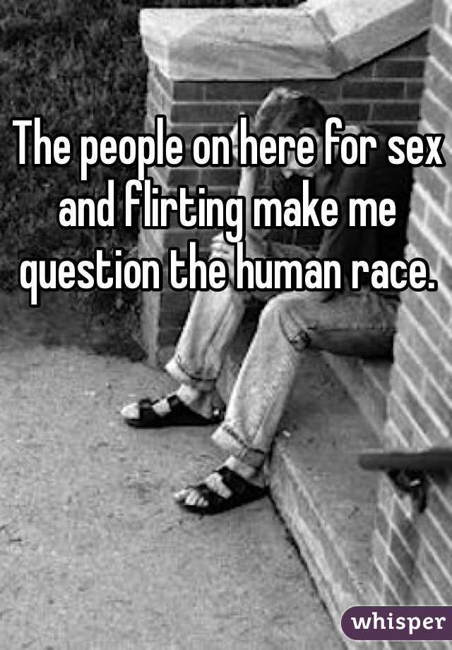 The people on here for sex and flirting make me question the human race.