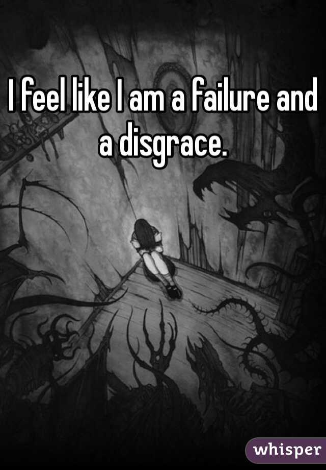 I feel like I am a failure and a disgrace.