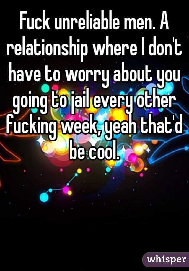 Fuck unreliable men. A relationship where I don't have to worry about you going to jail every other fucking week, yeah that'd be cool.