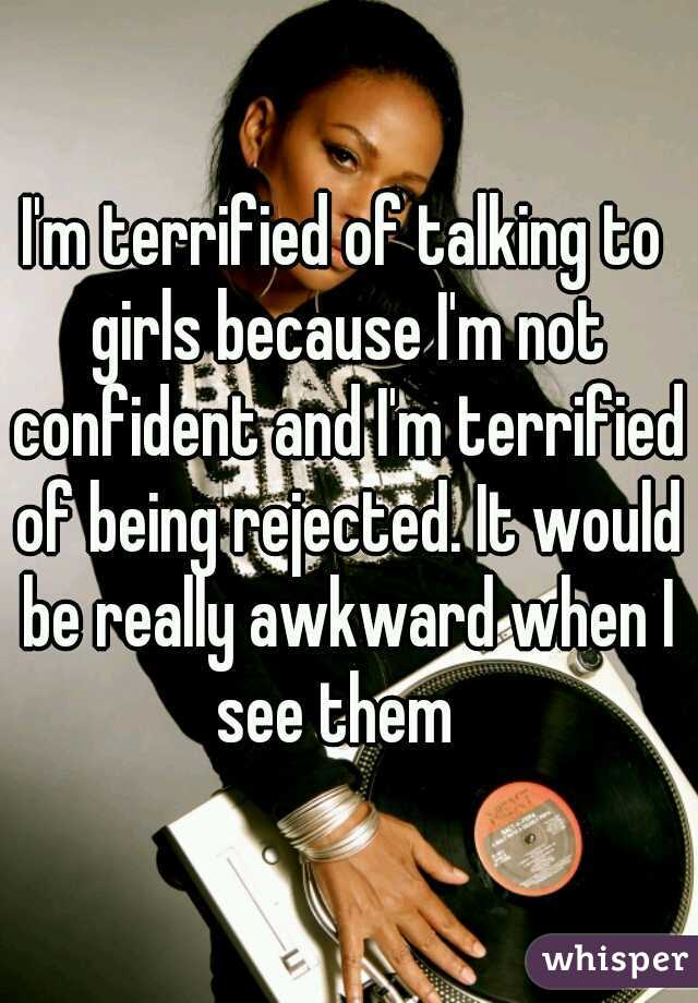 I'm terrified of talking to girls because I'm not confident and I'm terrified of being rejected. It would be really awkward when I see them