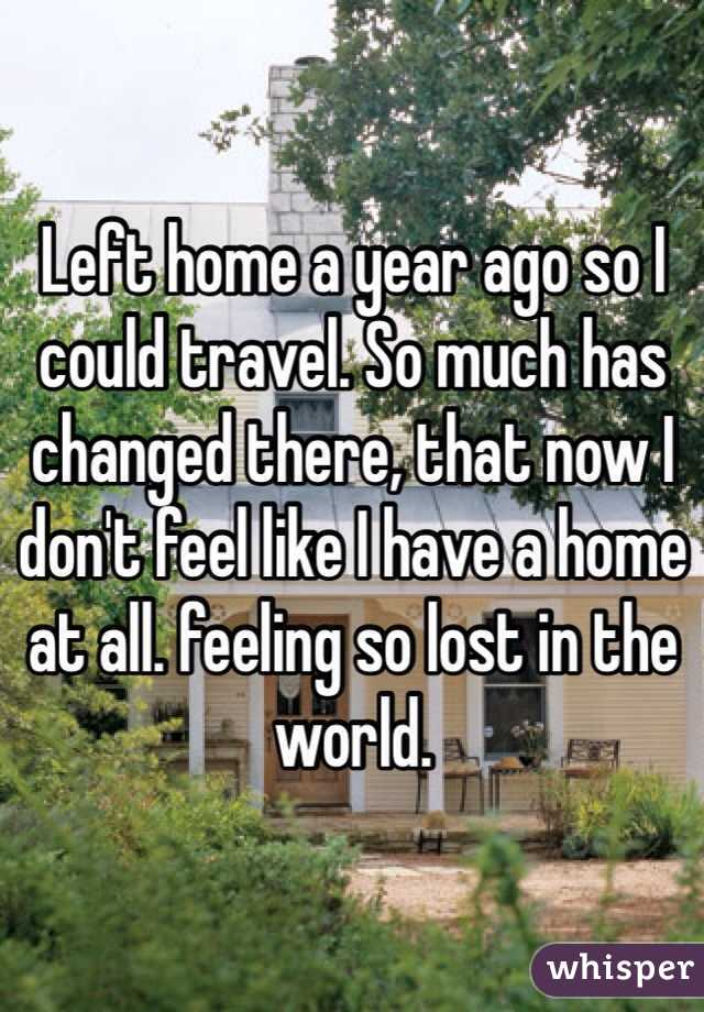 Left home a year ago so I could travel. So much has changed there, that now I don't feel like I have a home at all. feeling so lost in the world.