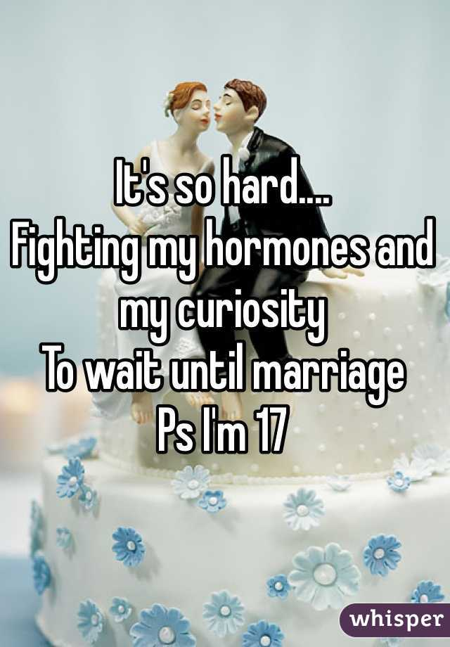 It's so hard.... Fighting my hormones and my curiosity  To wait until marriage Ps I'm 17