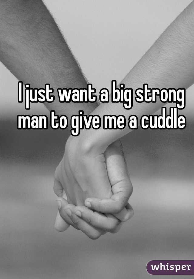 I just want a big strong man to give me a cuddle
