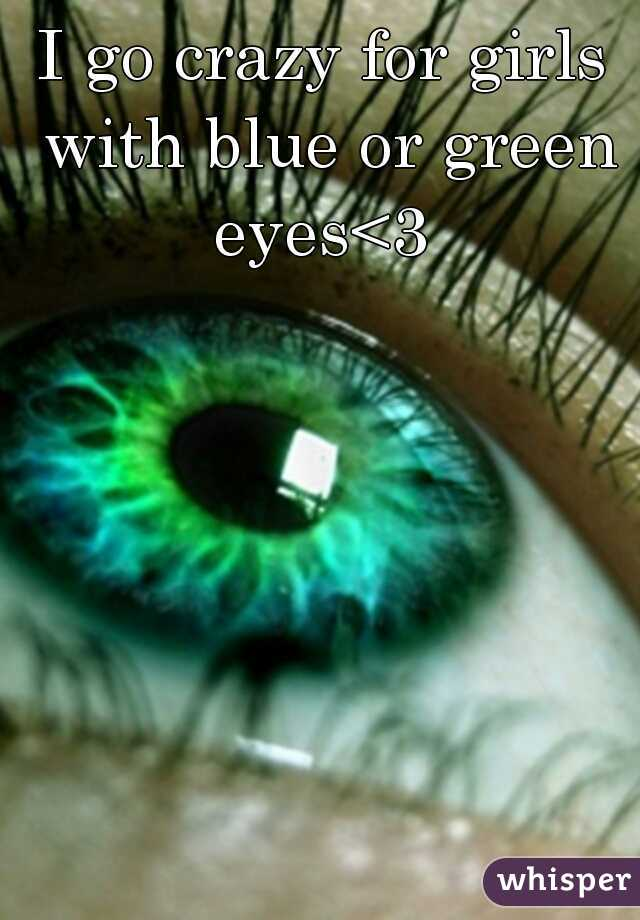 I go crazy for girls with blue or green eyes<3