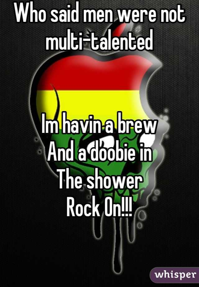 Who said men were not multi-talented   Im havin a brew And a doobie in  The shower  Rock On!!!