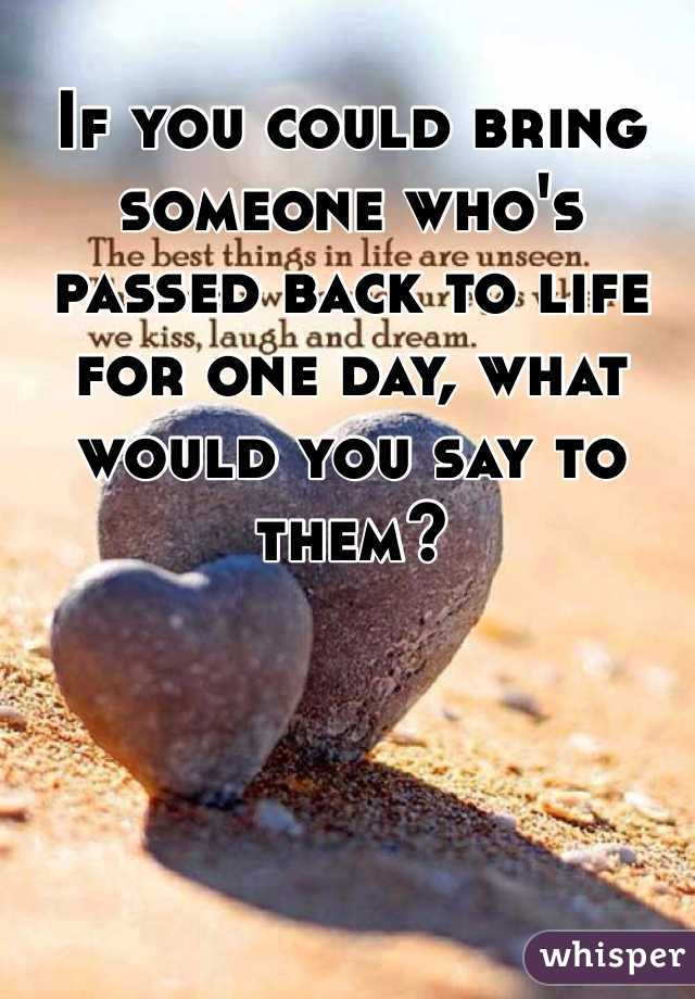 If you could bring someone who's passed back to life for one day, what would you say to them?