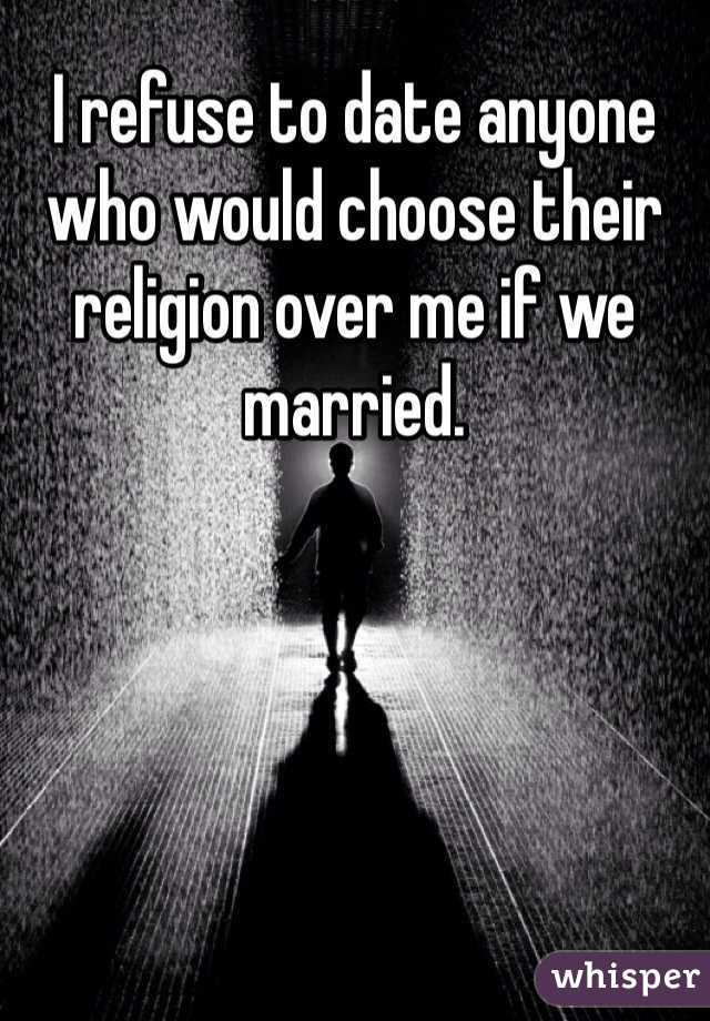 I refuse to date anyone who would choose their religion over me if we married.