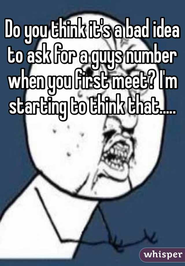 Do you think it's a bad idea to ask for a guys number when you first meet? I'm starting to think that.....