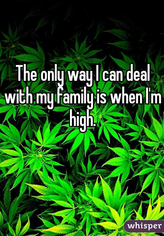 The only way I can deal with my family is when I'm high.