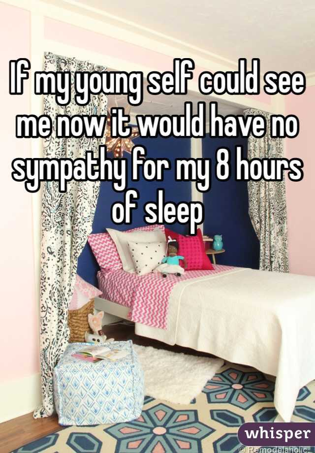If my young self could see me now it would have no sympathy for my 8 hours of sleep