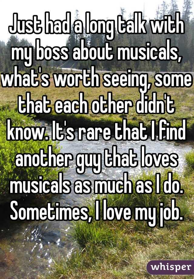 Just had a long talk with my boss about musicals, what's worth seeing, some that each other didn't know. It's rare that I find another guy that loves musicals as much as I do. Sometimes, I love my job.