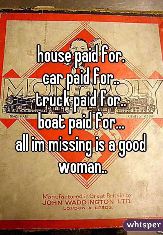house paid for. car paid for.. truck paid for.. boat paid for... all im missing is a good woman..