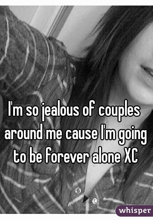 I'm so jealous of couples around me cause I'm going to be forever alone XC