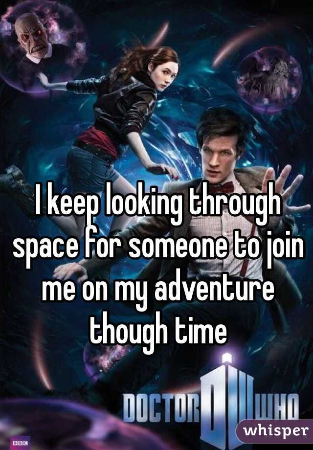 I keep looking through space for someone to join me on my adventure though time